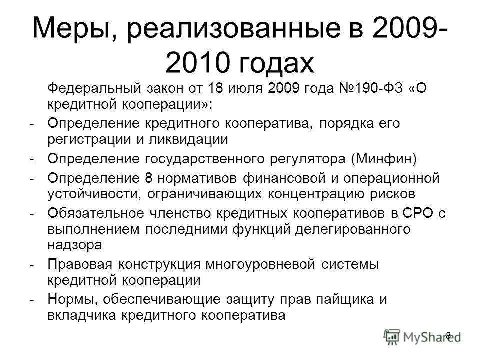 8 Меры, реализованные в 2009- 2010 годах Федеральный закон от 18 июля 2009 года 190-ФЗ «О кредитной кооперации»: -Определение кредитного кооператива, порядка его регистрации и ликвидации -Определение государственного регулятора (Минфин) -Определение