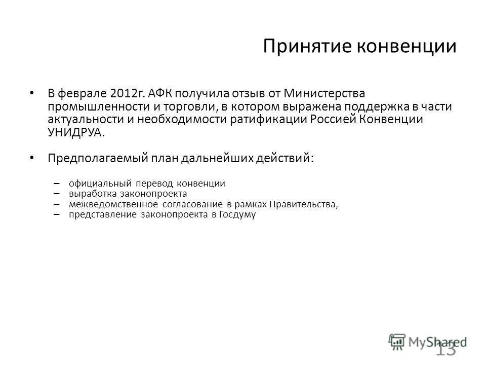 Принятие конвенции В феврале 2012г. АФК получила отзыв от Министерства промышленности и торговли, в котором выражена поддержка в части актуальности и необходимости ратификации Россией Конвенции УНИДРУА. Предполагаемый план дальнейших действий: – офиц