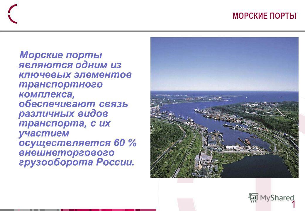2 2 Морские порты являются одним из ключевых элементов транспортного комплекса, обеспечивают связь различных видов транспорта, с их участием осуществляется 60 % внешнеторгового грузооборота России. МОРСКИЕ ПОРТЫ 1