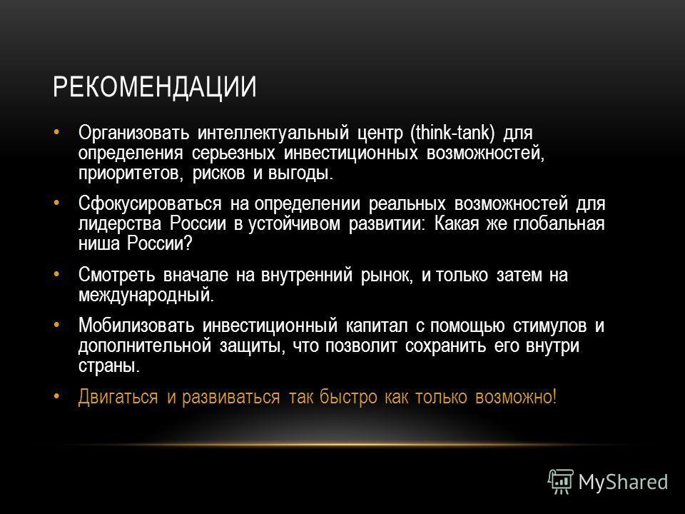 РЕКОМЕНДАЦИИ Организовать интеллектуальный центр (think-tank) для определения серьезных инвестиционных возможностей, приоритетов, рисков и выгоды. Сфокусироваться на определении реальных возможностей для лидерства России в устойчивом развитии: Какая