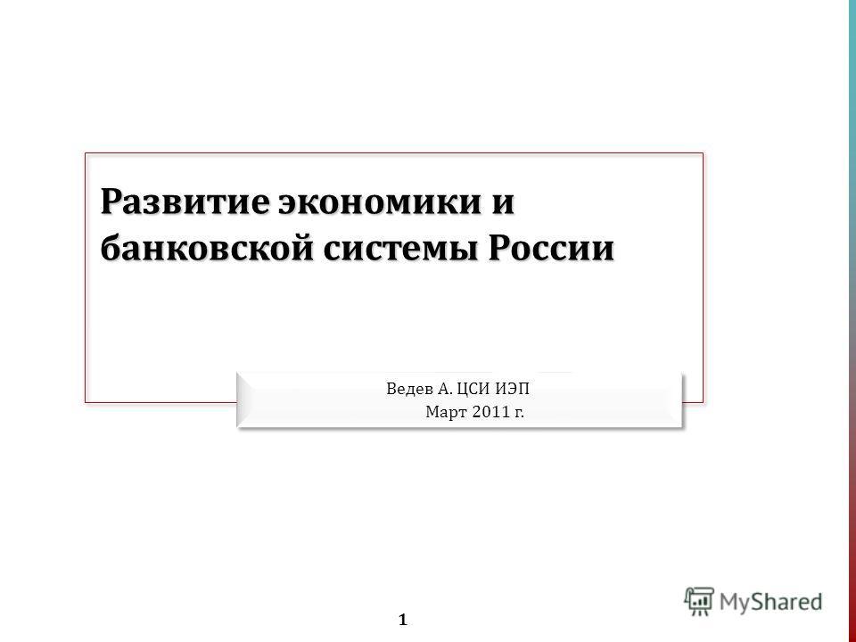 1 Развитие экономики и банковской системы России Ведев А. ЦСИ ИЭП Март 2011 г.