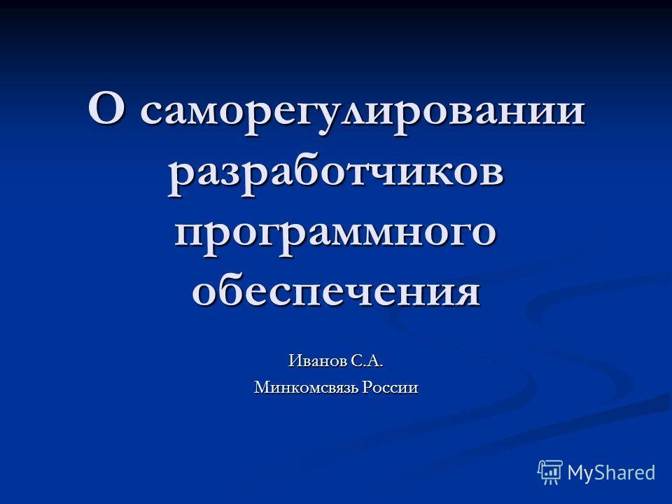 О саморегулировании разработчиков программного обеспечения Иванов С.А. Минкомсвязь России