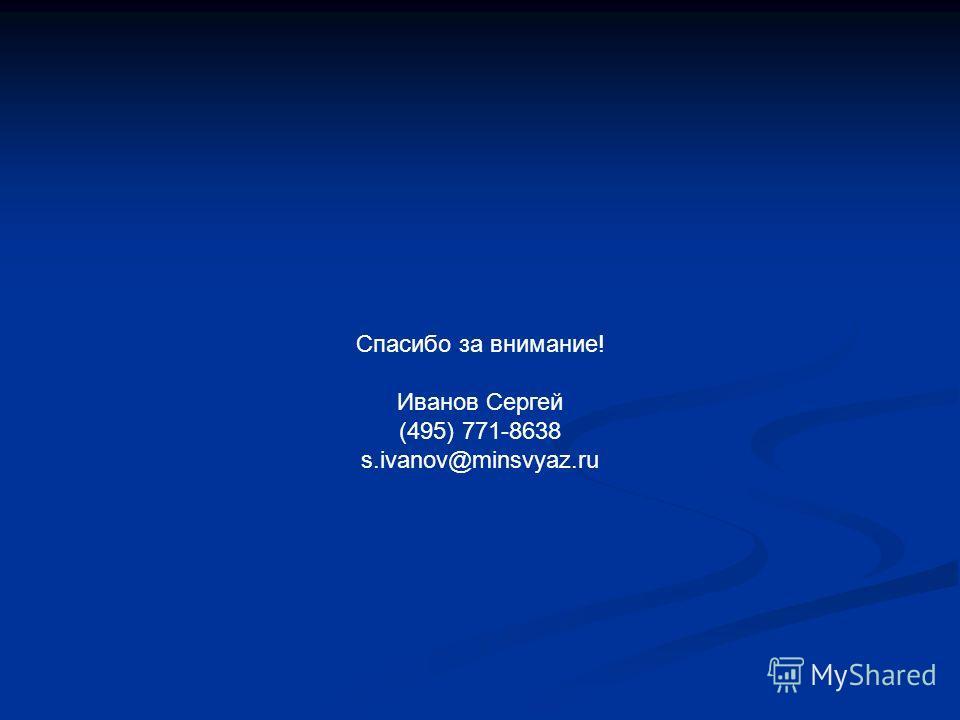 Спасибо за внимание! Иванов Сергей (495) 771-8638 s.ivanov@minsvyaz.ru