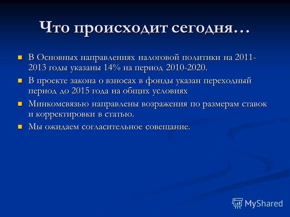 Что происходит сегодня… В Основных направлениях налоговой политики на 2011- 2013 годы указаны 14% на период 2010-2020. В Основных направлениях налоговой политики на 2011- 2013 годы указаны 14% на период 2010-2020. В проекте закона о взносах в фонды у