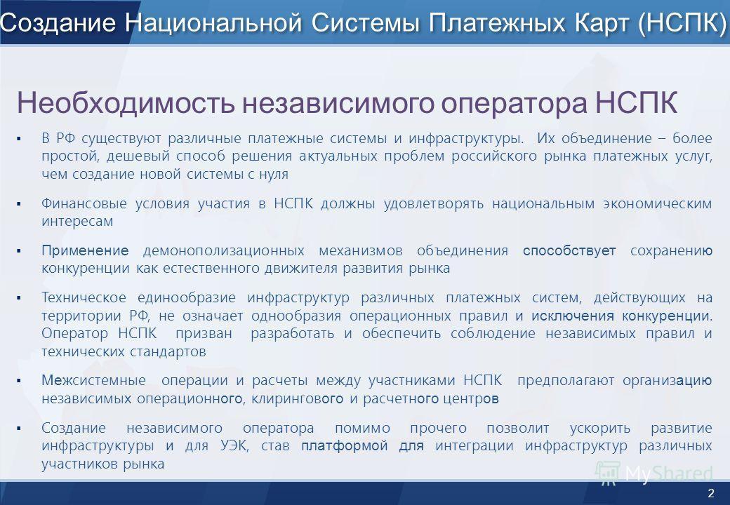 2 Создание Национальной Системы Платежных Карт (НСПК) Необходимость независимого оператора НСПК В РФ существуют различные платежные системы и инфраструктуры. Их объединение – более простой, дешевый способ решения актуальных проблем российского рынка