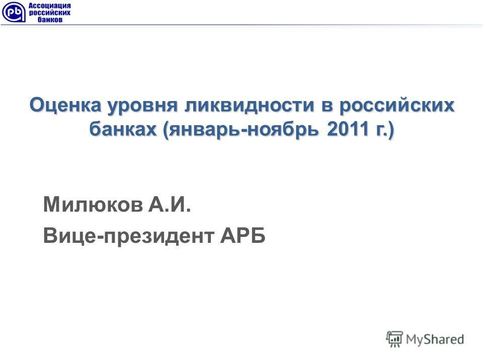 Оценка уровня ликвидности в российских банках (январь-ноябрь 2011 г.) Милюков А.И. Вице-президент АРБ