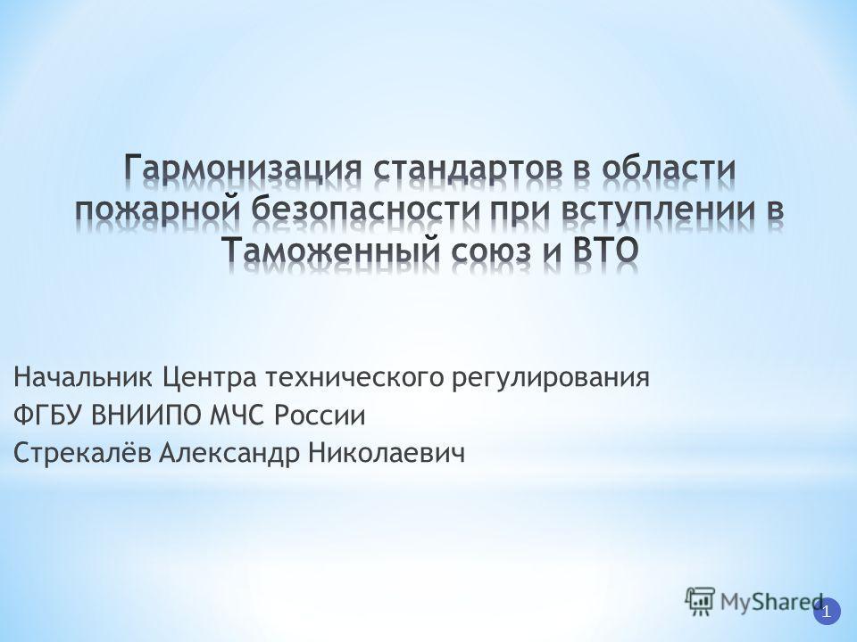 Начальник Центра технического регулирования ФГБУ ВНИИПО МЧС России Стрекалёв Александр Николаевич 1