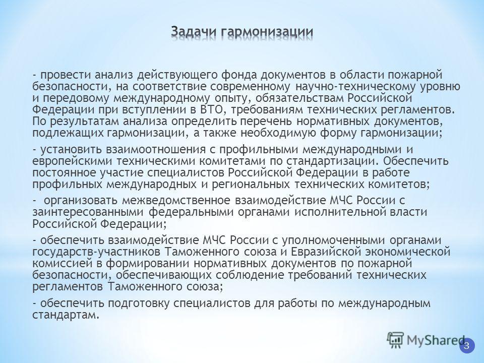 3 - провести анализ действующего фонда документов в области пожарной безопасности, на соответствие современному научно-техническому уровню и передовому международному опыту, обязательствам Российской Федерации при вступлении в ВТО, требованиям технич