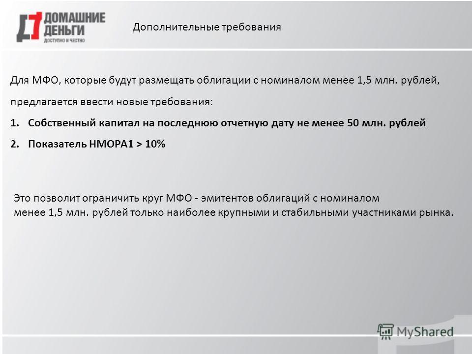Дополнительные требования Для МФО, которые будут размещать облигации с номиналом менее 1,5 млн. рублей, предлагается ввести новые требования: 1.Собственный капитал на последнюю отчетную дату не менее 50 млн. рублей 2.Показатель НМОРА1 > 10% Это позво