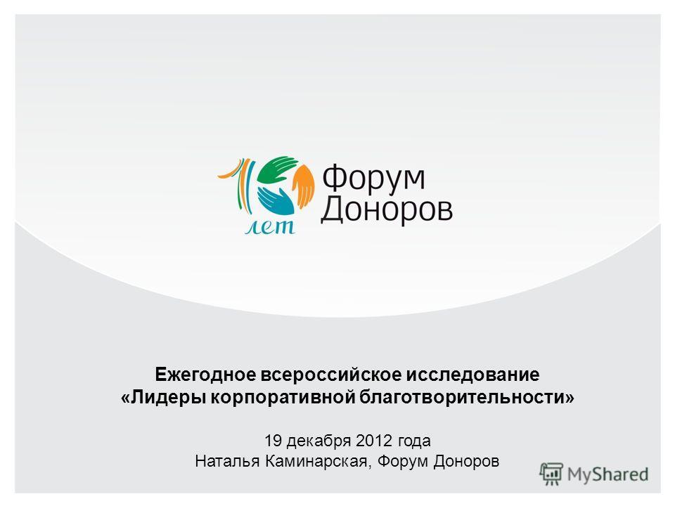 Ежегодное всероссийское исследование «Лидеры корпоративной благотворительности» 19 декабря 2012 года Наталья Каминарская, Форум Доноров