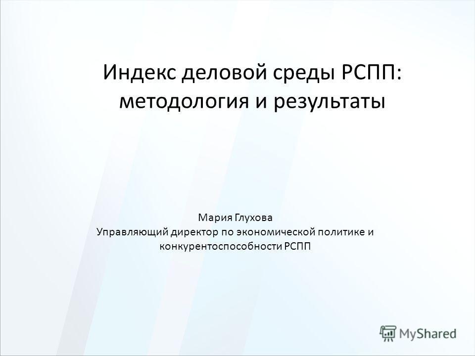 Индекс деловой среды РСПП: методология и результаты Мария Глухова Управляющий директор по экономической политике и конкурентоспособности РСПП