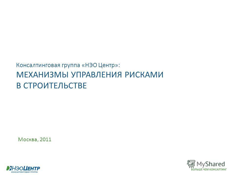 БОЛЬШЕ ЧЕМ КОНСАЛТИНГ Консалтинговая группа «НЭО Центр»: МЕХАНИЗМЫ УПРАВЛЕНИЯ РИСКАМИ В СТРОИТЕЛЬСТВЕ Москва, 2011