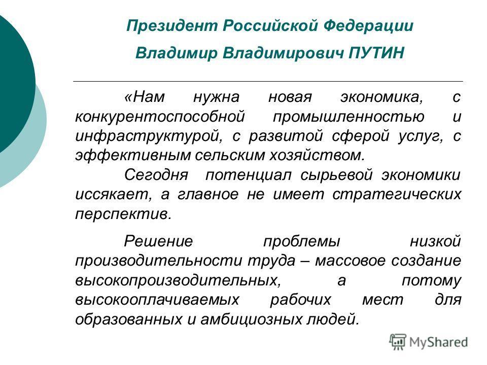 Президент Российской Федерации Владимир Владимирович ПУТИН «Нам нужна новая экономика, с конкурентоспособной промышленностью и инфраструктурой, с развитой сферой услуг, с эффективным сельским хозяйством. Сегодня потенциал сырьевой экономики иссякает,