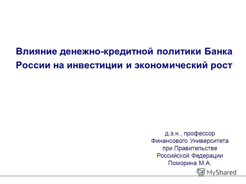 Влияние денежно-кредитной политики Банка России на инвестиции и экономический рост д.э.н., профессор Финансового Университета при Правительстве Российской Федерации Поморина М.А.