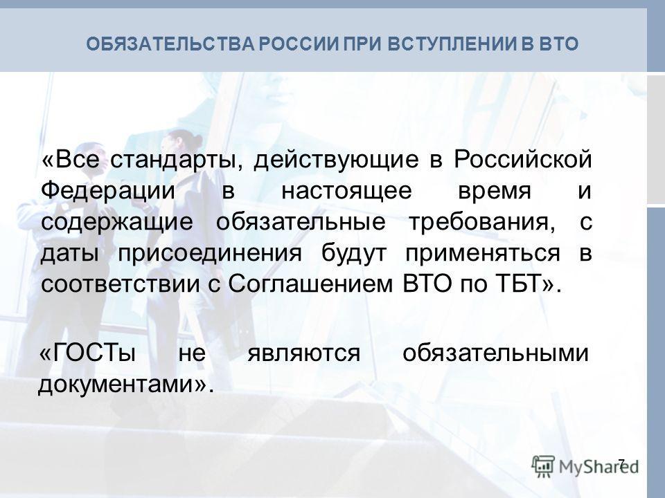 ОБЯЗАТЕЛЬСТВА РОССИИ ПРИ ВСТУПЛЕНИИ В ВТО 7 «Все стандарты, действующие в Российской Федерации в настоящее время и содержащие обязательные требования, с даты присоединения будут применяться в соответствии с Соглашением ВТО по ТБТ». «ГОСТы не являются