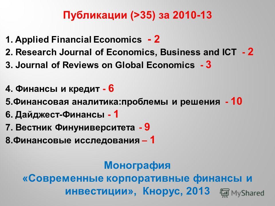 Публикации (>35) за 2010-13 1. Applied Financial Economics - 2 2. Research Journal of Economics, Business and ICT - 2 3. Journal of Reviews on Global Economics - 3 4. Финансы и кредит - 6 5.Финансовая аналитика:проблемы и решения - 10 6. Дайджест-Фин