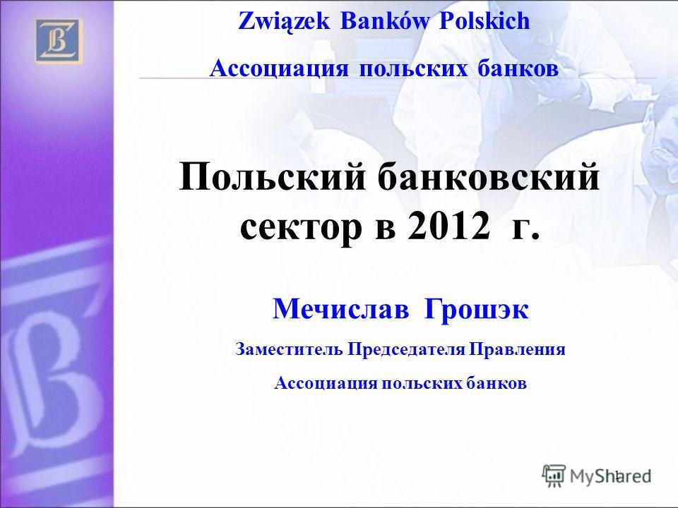 1 Польский банковский сектор в 2012 г. Związek Banków Polskich Ассоциация польских банков Мечислав Грошэк Заместитель Председателя Правления Ассоциация польских банков