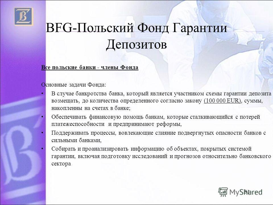 BFG-Польский Фонд Гарантии Депозитов Все польские банки - члены Фонда Основные задачи Фонда: B случае банкротства банка, который является участником схемы гарантии депозита возмещать, до количества определенного согласно закону (100 000 EUR), cyммы,