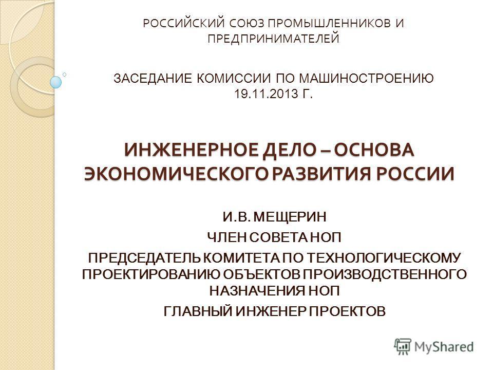 ИНЖЕНЕРНОЕ ДЕЛО – ОСНОВА ЭКОНОМИЧЕСКОГО РАЗВИТИЯ РОССИИ И.В. МЕЩЕРИН ЧЛЕН СОВЕТА НОП ПРЕДСЕДАТЕЛЬ КОМИТЕТА ПО ТЕХНОЛОГИЧЕСКОМУ ПРОЕКТИРОВАНИЮ ОБЪЕКТОВ ПРОИЗВОДСТВЕННОГО НАЗНАЧЕНИЯ НОП ГЛАВНЫЙ ИНЖЕНЕР ПРОЕКТОВ РОССИЙСКИЙ СОЮЗ ПРОМЫШЛЕННИКОВ И ПРЕДПРИН