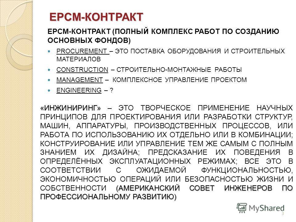 3 EPCM-КОНТРАКТ EPCM-КОНТРАКТ (ПОЛНЫЙ КОМПЛЕКС РАБОТ ПО СОЗДАНИЮ ОСНОВНЫХ ФОНДОВ) PROCUREMENT – ЭТО ПОСТАВКА ОБОРУДОВАНИЯ И СТРОИТЕЛЬНЫХ МАТЕРИАЛОВ CONSTRUCTION – СТРОИТЕЛЬНО-МОНТАЖНЫЕ РАБОТЫ MANAGEMENT – КОМПЛЕКСНОЕ УПРАВЛЕНИЕ ПРОЕКТОМ ENGINEERING –