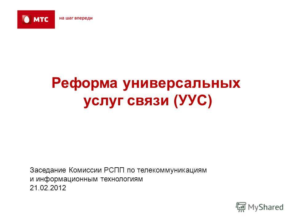 Реформа универсальных услуг связи (УУС) Заседание Комиссии РСПП по телекоммуникациям и информационным технологиям 21.02.2012