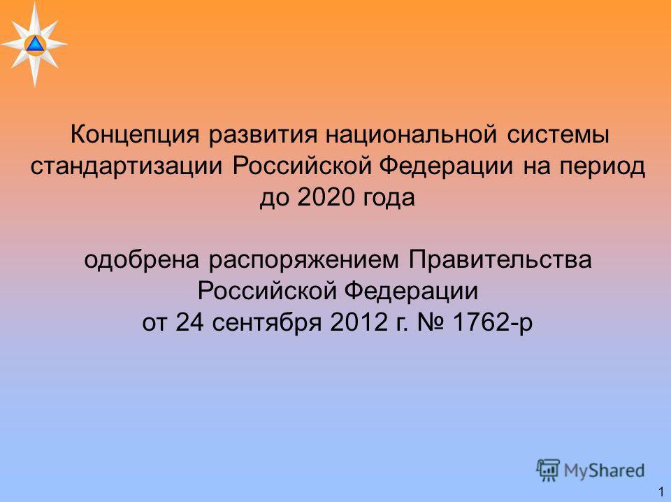 1 Концепция развития национальной системы стандартизации Российской Федерации на период до 2020 года одобрена распоряжением Правительства Российской Федерации от 24 сентября 2012 г. 1762-р