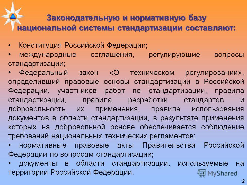 2 Законодательную и нормативную базу национальной системы стандартизации составляют: Конституция Российской Федерации; международные соглашения, регулирующие вопросы стандартизации; Федеральный закон «О техническом регулировании», определивший правов