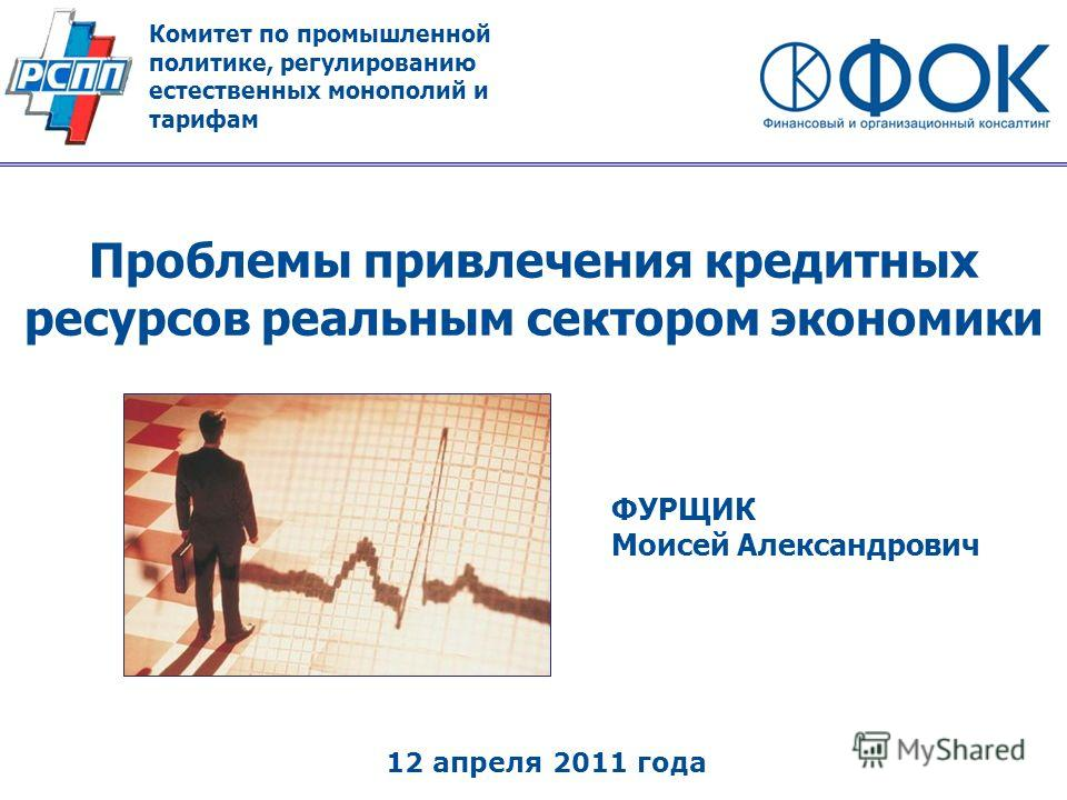 Проблемы привлечения кредитных ресурсов реальным сектором экономики ФУРЩИК Моисей Александрович 12 апреля 2011 года Комитет по промышленной политике, регулированию естественных монополий и тарифам