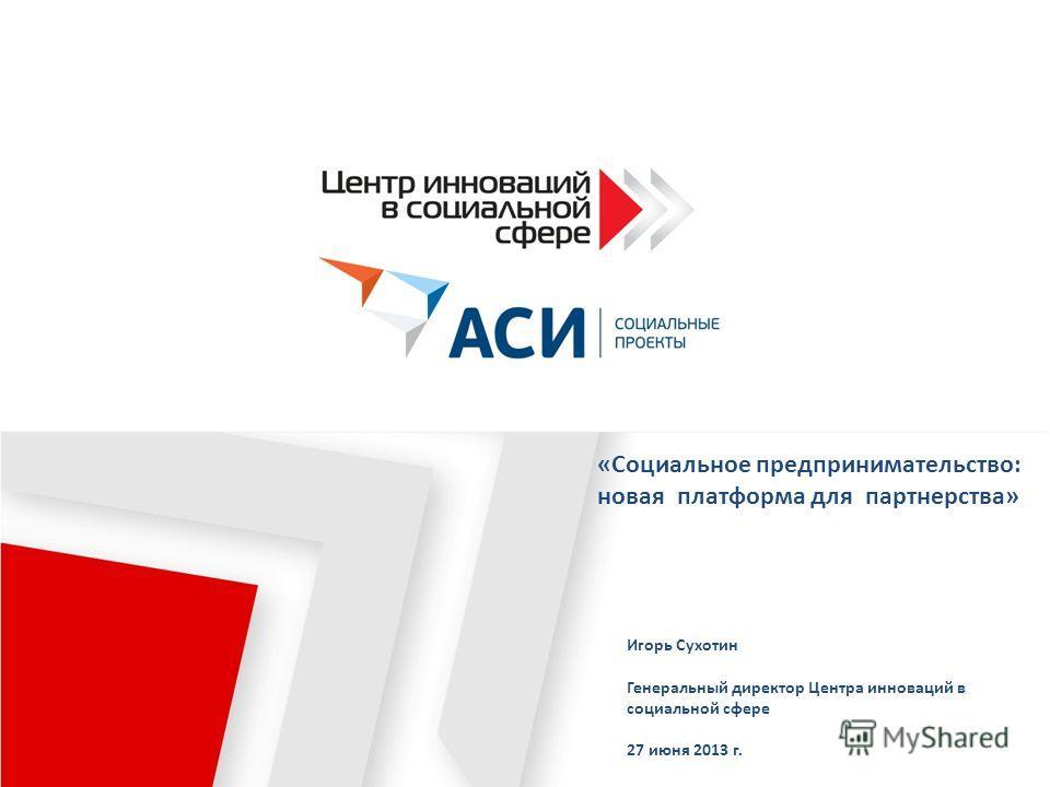«Социальное предпринимательство: новая платформа для партнерства» Игорь Сухотин Генеральный директор Центра инноваций в социальной сфере 27 июня 2013 г.