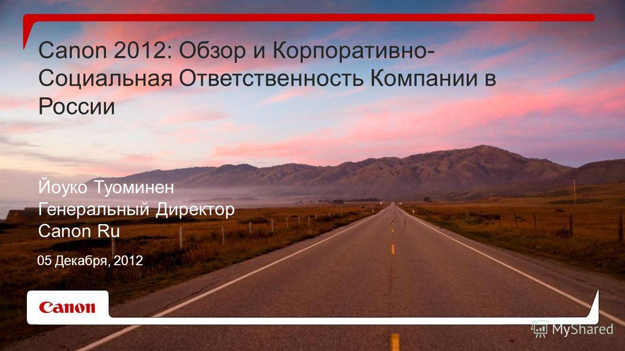 Canon 2012: Обзор и Корпоративно- Социальная Ответственность Компании в России Йоуко Туоминен Генеральный Директор Canon Ru 05 Декабря, 2012