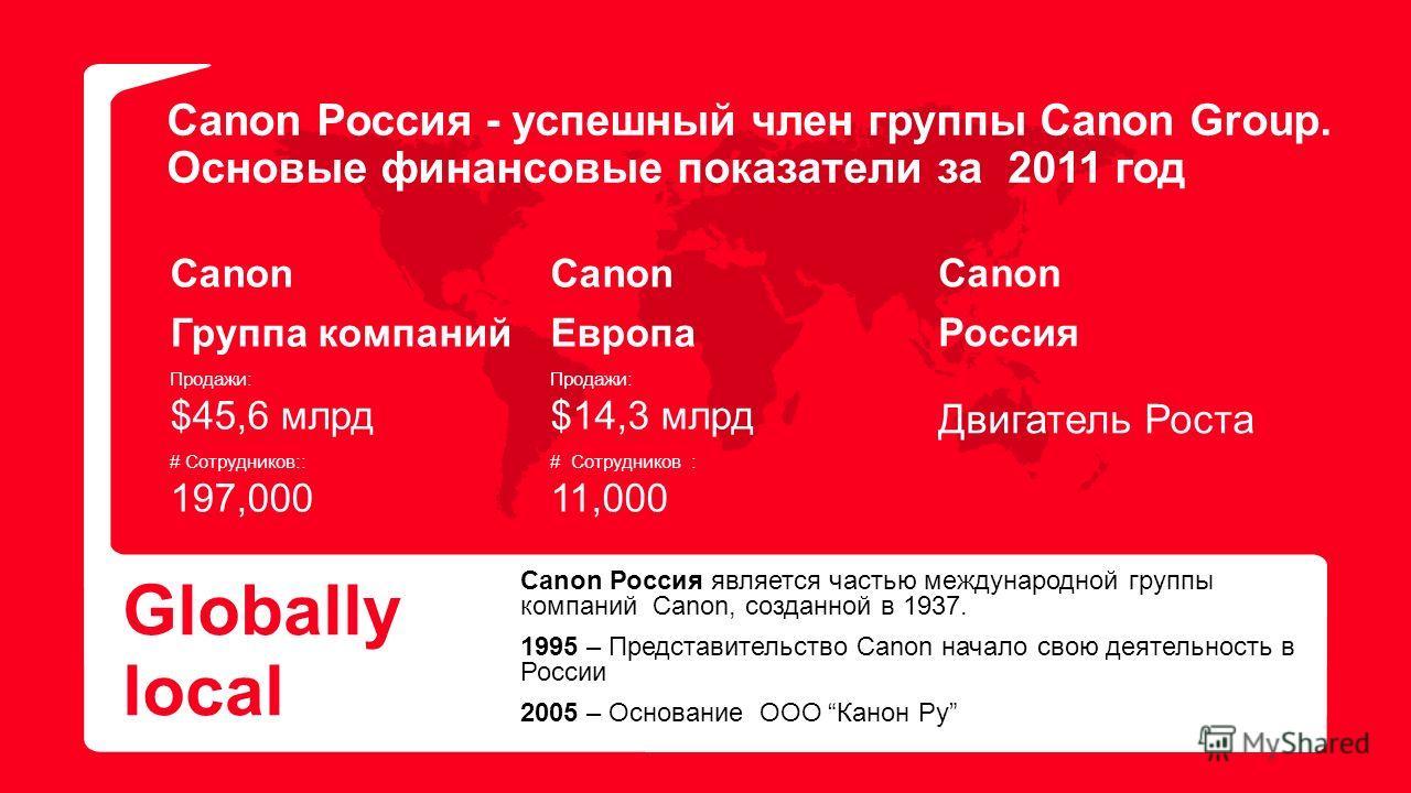 Canon Россия - успешный член группы Canon Group. Основые финансовые показатели за 2011 год Globally local Canon Россия является частью международной группы компаний Canon, созданной в 1937. 1995 – Представительство Canon начало свою деятельность в Ро