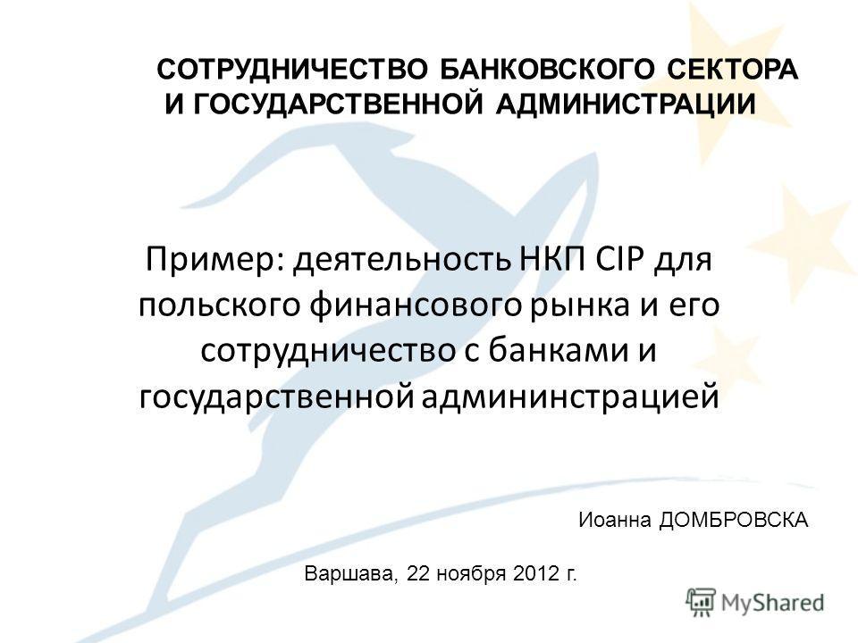Пример: деятельность НКП CIP для польского финансового рынка и его сотрудничество с банками и государственной админинстрацией CОТРУДНИЧЕСТВО БАНКОВСКОГО СЕКТОРА И ГОСУДАРСТВЕННОЙ АДМИНИСТРАЦИИ Варшава, 22 ноября 2012 г. Иоанна ДОМБРОВСКА