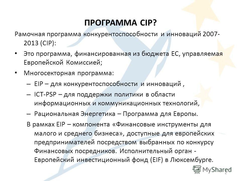 ПРОГРАММА CIP? Рамочная программа конкурентоспособности и инноваций 2007- 2013 (CIP): Это программа, финансированная из бюджета EС, управляемая Европейской Комиссией; Многосекторная программа: – EIP – для конкурентоспособности и инноваций, – ICT-PSP