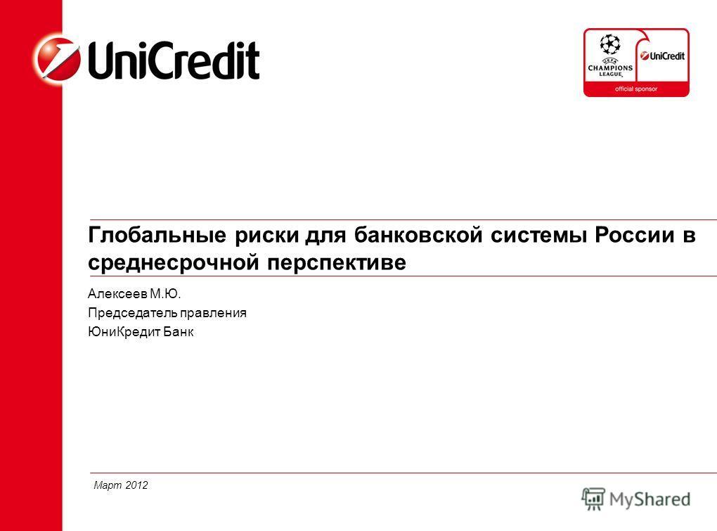Глобальные риски для банковской системы России в среднесрочной перспективе Алексеев М.Ю. Председатель правления ЮниКредит Банк 1 Март 2012