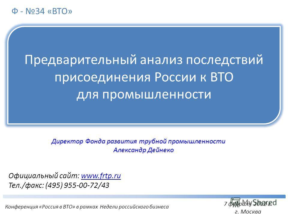 Официальный сайт: www.frtp.ruwww.frtp.ru Тел./факс: (495) 955-00-72/43 Предварительный анализ последствий присоединения России к ВТО для промышленности 7 февраля 2012 г. г. Москва Ф - 34 «ВТО» Конференция «Россия в ВТО» в рамках Недели российского би