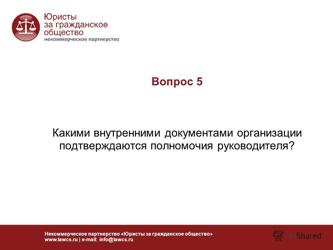 Вопрос 5 Какими внутренними документами организации подтверждаются полномочия руководителя? Некоммерческое партнерство «Юристы за гражданское общество» www.lawcs.ru | e-mail: info@lawcs.ru