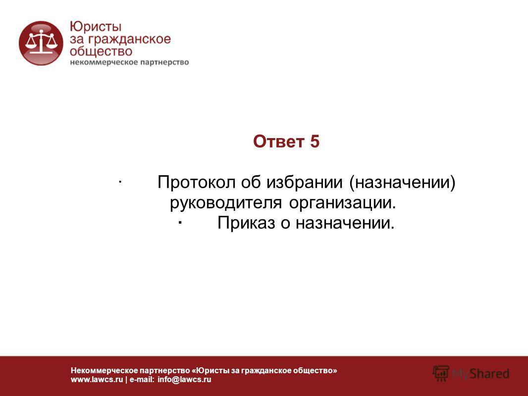 Ответ 5 · Протокол об избрании (назначении) руководителя организации. · Приказ о назначении. Некоммерческое партнерство «Юристы за гражданское общество» www.lawcs.ru | e-mail: info@lawcs.ru
