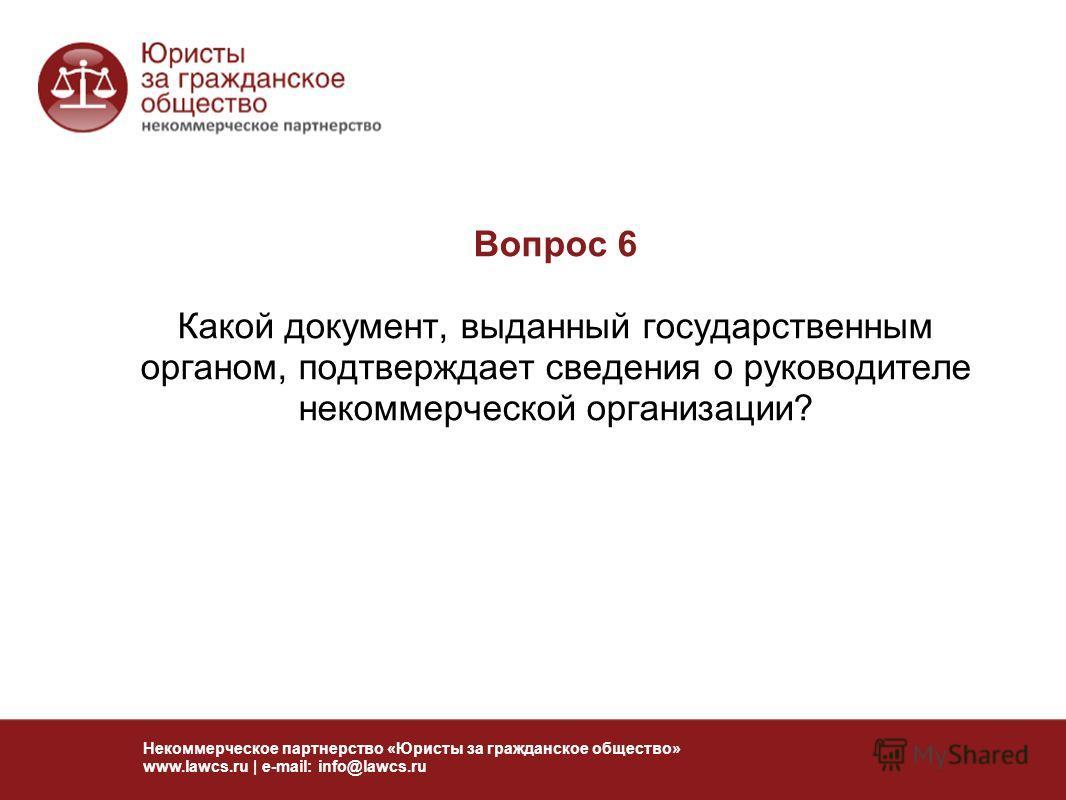 Вопрос 6 Какой документ, выданный государственным органом, подтверждает сведения о руководителе некоммерческой организации? Некоммерческое партнерство «Юристы за гражданское общество» www.lawcs.ru | e-mail: info@lawcs.ru