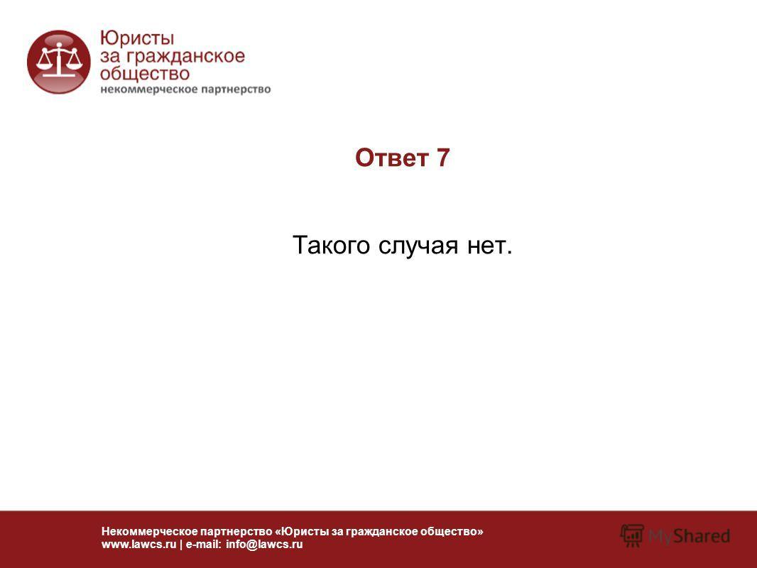 Ответ 7 Такого случая нет. Некоммерческое партнерство «Юристы за гражданское общество» www.lawcs.ru | e-mail: info@lawcs.ru