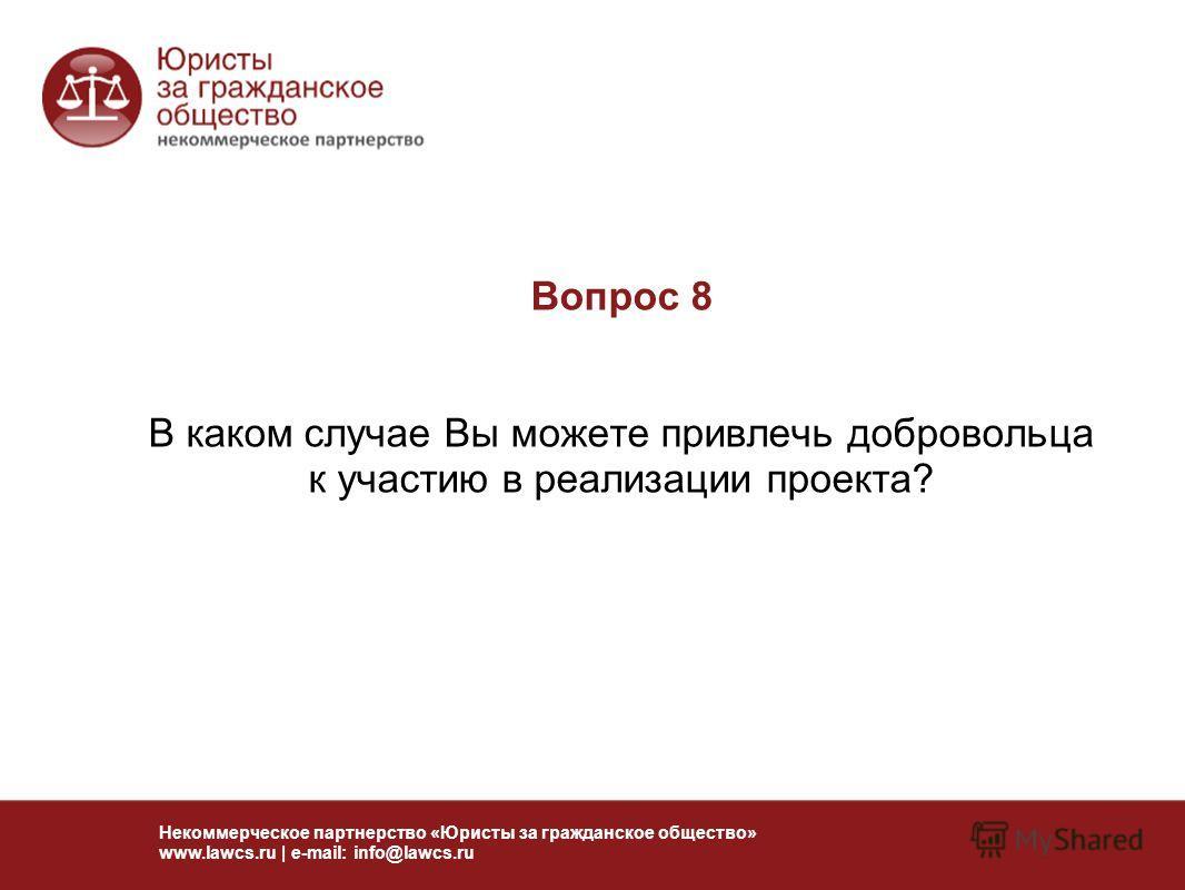 Вопрос 8 В каком случае Вы можете привлечь добровольца к участию в реализации проекта? Некоммерческое партнерство «Юристы за гражданское общество» www.lawcs.ru | e-mail: info@lawcs.ru
