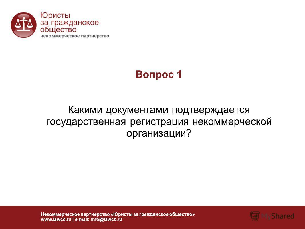Вопрос 1 Какими документами подтверждается государственная регистрация некоммерческой организации? Некоммерческое партнерство «Юристы за гражданское общество» www.lawcs.ru | e-mail: info@lawcs.ru