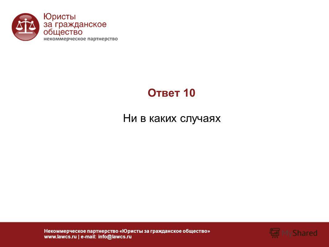 Ответ 10 Ни в каких случаях Некоммерческое партнерство «Юристы за гражданское общество» www.lawcs.ru | e-mail: info@lawcs.ru