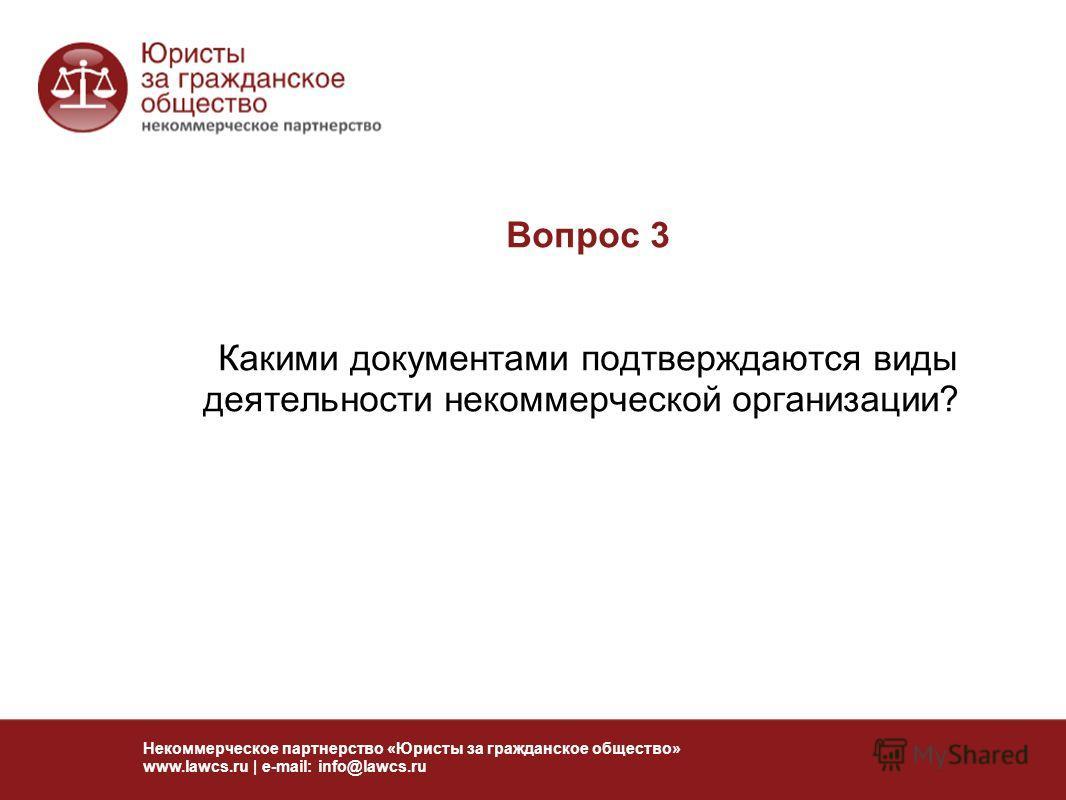 Вопрос 3 Какими документами подтверждаются виды деятельности некоммерческой организации? Некоммерческое партнерство «Юристы за гражданское общество» www.lawcs.ru | e-mail: info@lawcs.ru