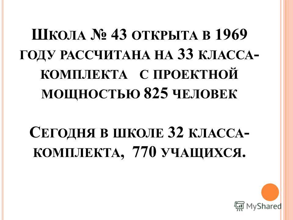 Ш КОЛА 43 ОТКРЫТА В 1969 ГОДУ РАССЧИТАНА НА 33 КЛАССА - КОМПЛЕКТА С ПРОЕКТНОЙ МОЩНОСТЬЮ 825 ЧЕЛОВЕК С ЕГОДНЯ В ШКОЛЕ 32 КЛАССА - КОМПЛЕКТА, 770 УЧАЩИХСЯ.