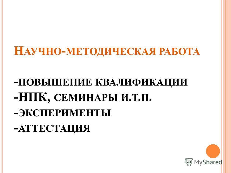 Н АУЧНО - МЕТОДИЧЕСКАЯ РАБОТА - ПОВЫШЕНИЕ КВАЛИФИКАЦИИ -НПК, СЕМИНАРЫ И. Т. П. - ЭКСПЕРИМЕНТЫ - АТТЕСТАЦИЯ