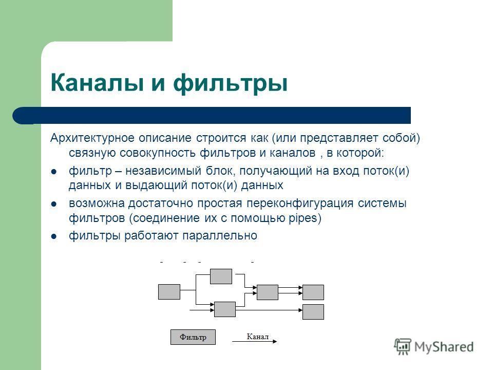 Каналы и фильтры Архитектурное описание строится как (или представляет собой) связную совокупность фильтров и каналов, в которой: фильтр – независимый блок, получающий на вход поток(и) данных и выдающий поток(и) данных возможна достаточно простая пер
