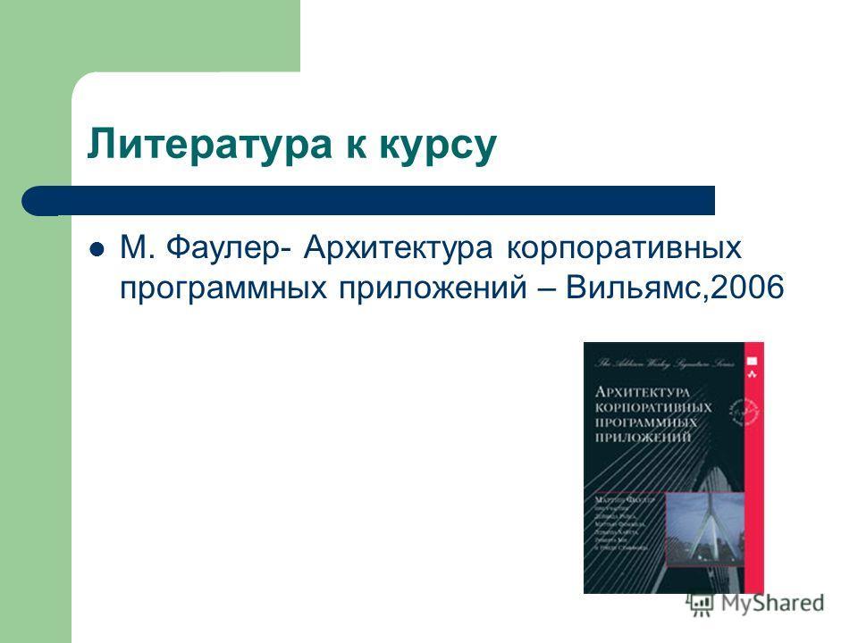 Литература к курсу М. Фаулер- Архитектура корпоративных программных приложений – Вильямс,2006