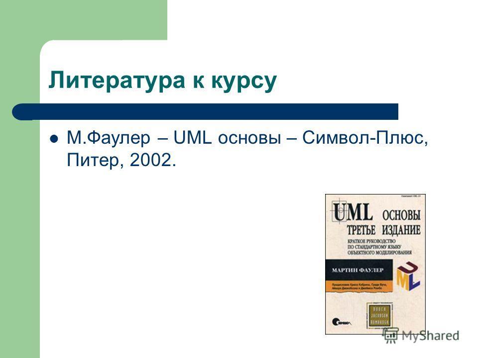 Литература к курсу М.Фаулер – UML основы – Символ-Плюс, Питер, 2002.
