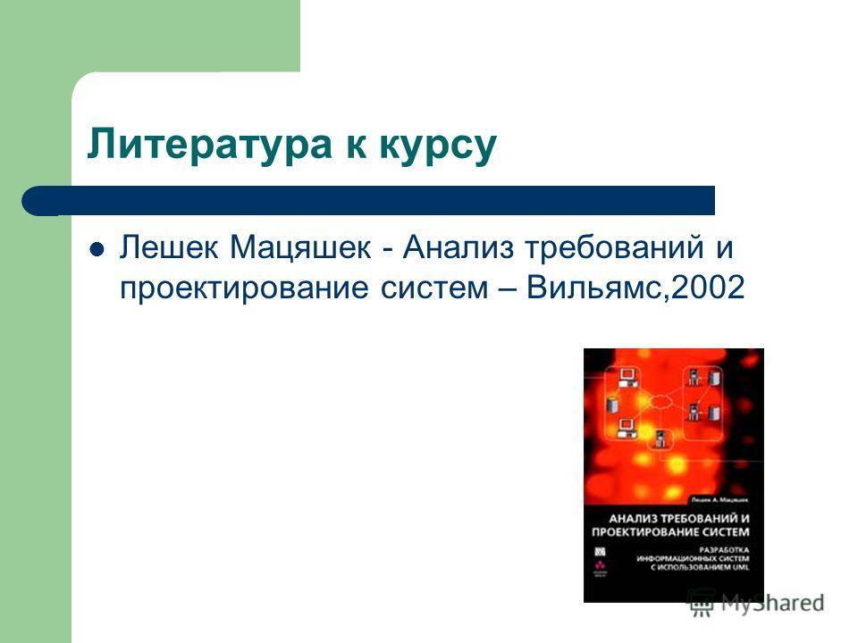 Литература к курсу Лешек Мацяшек - Анализ требований и проектирование систем – Вильямс,2002