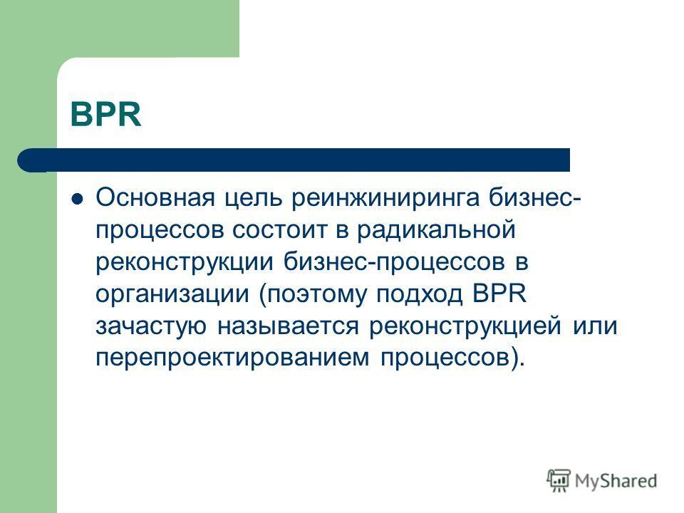 BPR Основная цель реинжиниринга бизнес- процессов состоит в радикальной реконструкции бизнес-процессов в организации (поэтому подход BPR зачастую называется реконструкцией или перепроектированием процессов).